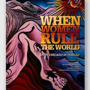 When Women Ruled the World: Judy Chicago in Thread, Exhibition Catalogue